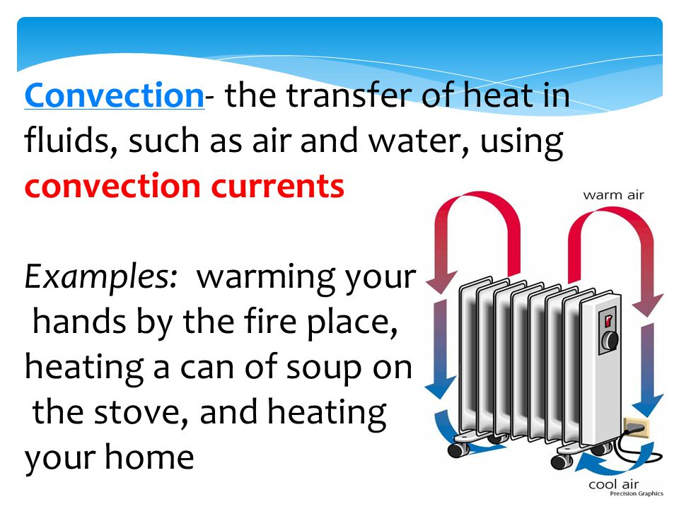 ConvectionConvection- the transfer of heat in fluids, such as air and water, using convection currents Examples: warming your hands by the fire place, heating a can of soup on the stove, and heating your home
