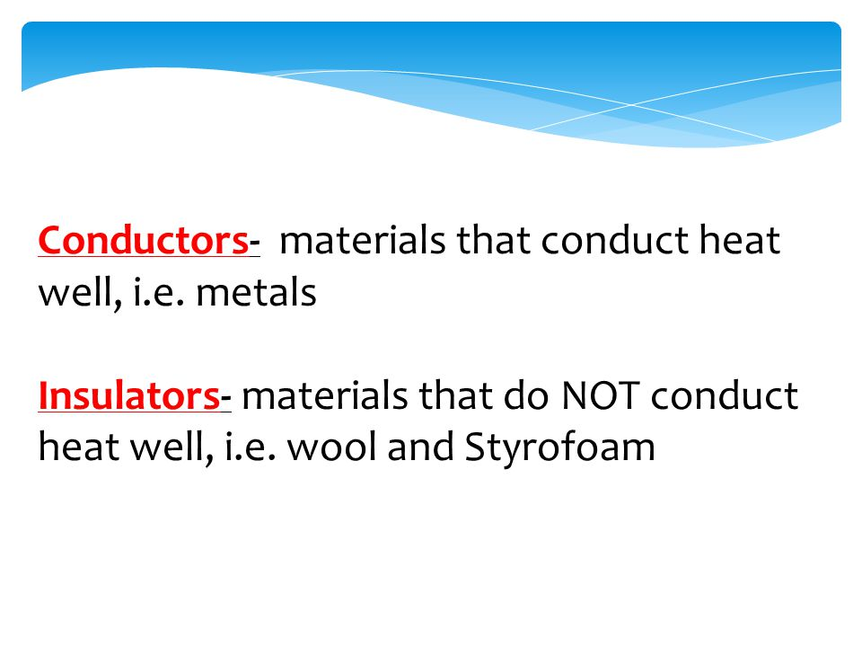 Conductors- materials that conduct heat well, i.e.