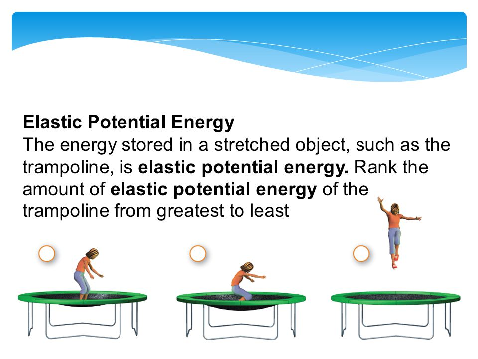 Elastic Potential Energy The energy stored in a stretched object, such as the trampoline, is elastic potential energy.