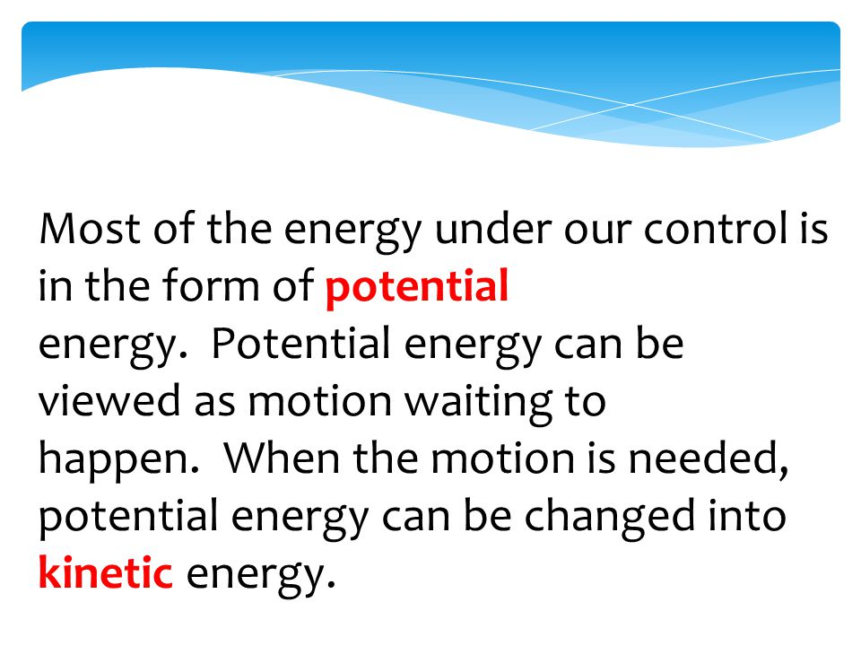 Most of the energy under our control is in the form of potential energy.