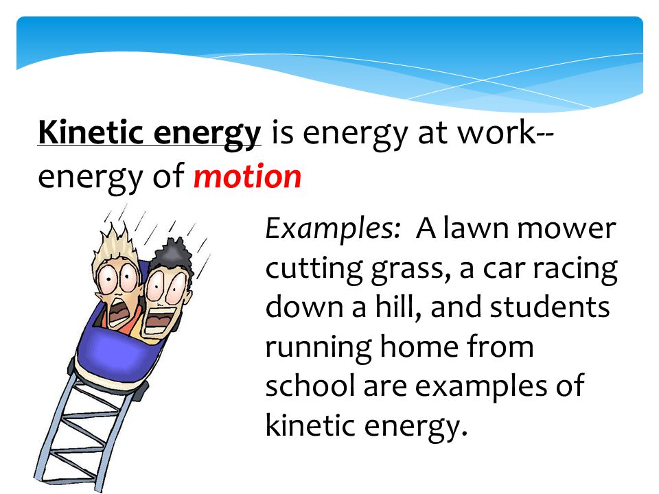 Kinetic energy is energy at work-- energy of motion Examples: A lawn mower cutting grass, a car racing down a hill, and students running home from school are examples of kinetic energy.