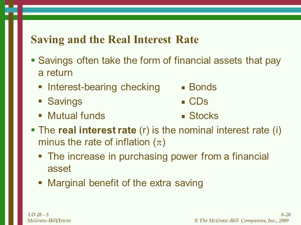 8-20 © The McGraw-Hill Companies, Inc., 2009 McGraw-Hill/Irwin LO Saving and the Real Interest Rate  Savings often take the form of financial assets that pay a return  Interest-bearing checking ■ Bonds  Savings ■ CDs  Mutual funds ■ Stocks  The real interest rate (r) is the nominal interest rate (i) minus the rate of inflation (  )  The increase in purchasing power from a financial asset  Marginal benefit of the extra saving