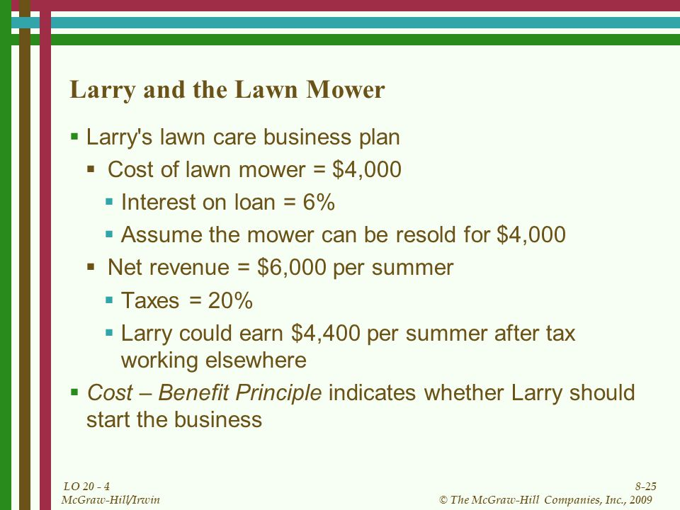 8-25 © The McGraw-Hill Companies, Inc., 2009 McGraw-Hill/Irwin LO Larry and the Lawn Mower  Larry s lawn care business plan  Cost of lawn mower = $4,000  Interest on loan = 6%  Assume the mower can be resold for $4,000  Net revenue = $6,000 per summer  Taxes = 20%  Larry could earn $4,400 per summer after tax working elsewhere  Cost – Benefit Principle indicates whether Larry should start the business