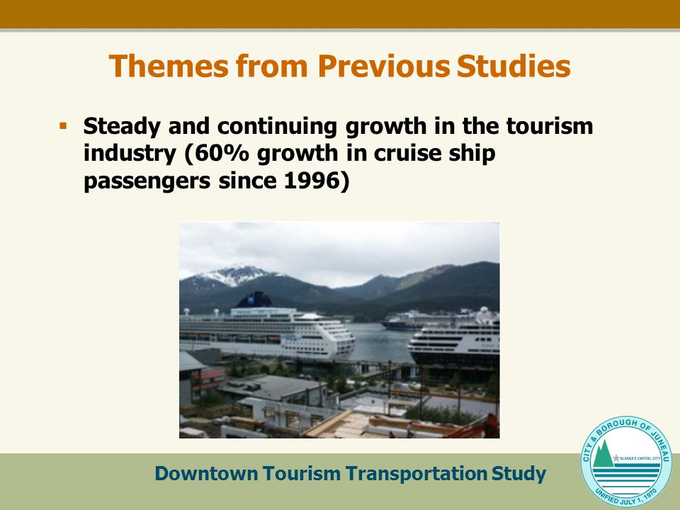 Downtown Tourism Transportation Study Themes from Previous Studies  Steady and continuing growth in the tourism industry (60% growth in cruise ship passengers since 1996)