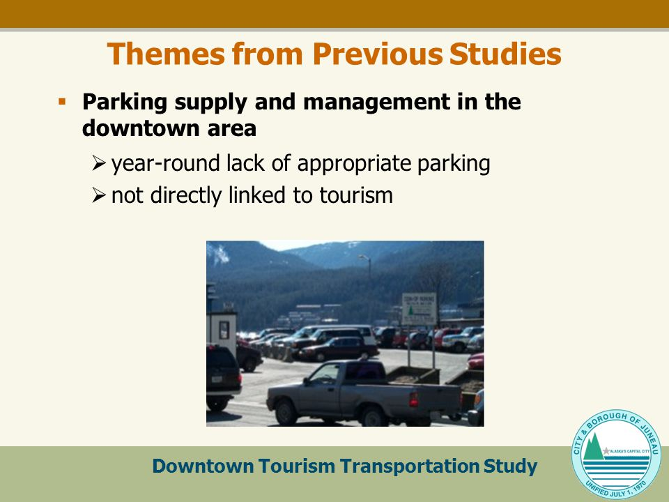 Downtown Tourism Transportation Study Themes from Previous Studies  Parking supply and management in the downtown area  year-round lack of appropriate parking  not directly linked to tourism