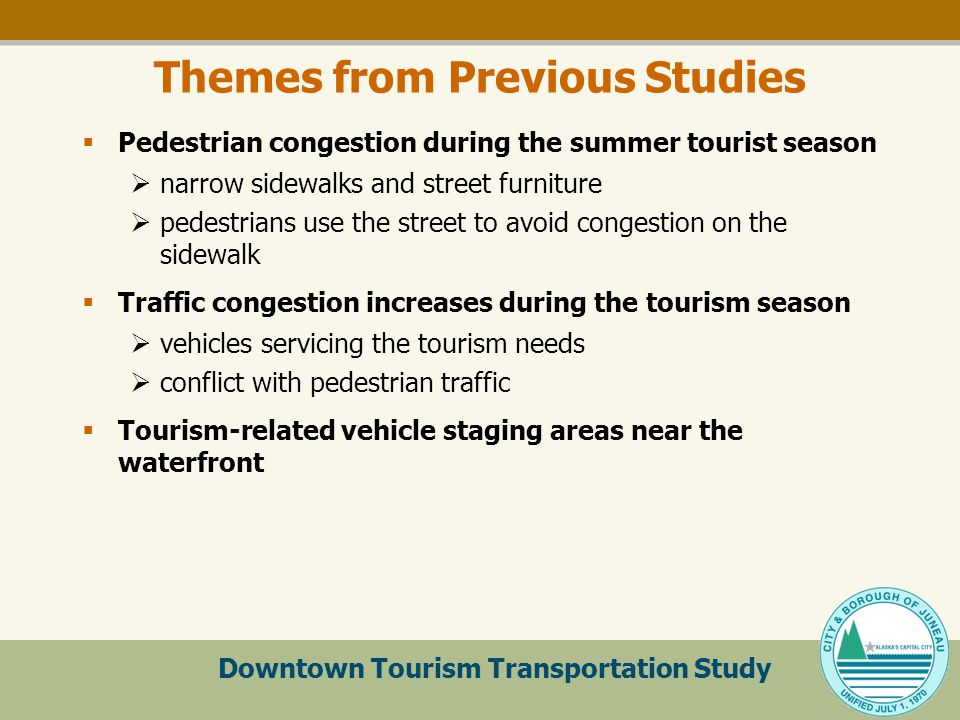 Downtown Tourism Transportation Study Themes from Previous Studies  Pedestrian congestion during the summer tourist season  narrow sidewalks and street furniture  pedestrians use the street to avoid congestion on the sidewalk  Traffic congestion increases during the tourism season  vehicles servicing the tourism needs  conflict with pedestrian traffic  Tourism-related vehicle staging areas near the waterfront