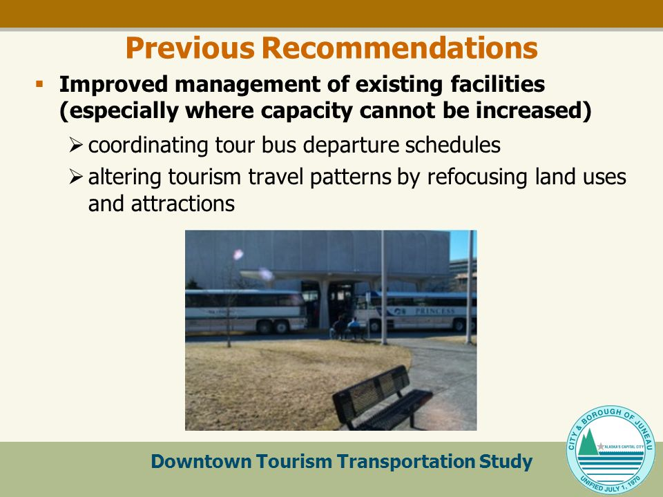 Downtown Tourism Transportation Study Previous Recommendations  Improved management of existing facilities (especially where capacity cannot be increased)  coordinating tour bus departure schedules  altering tourism travel patterns by refocusing land uses and attractions