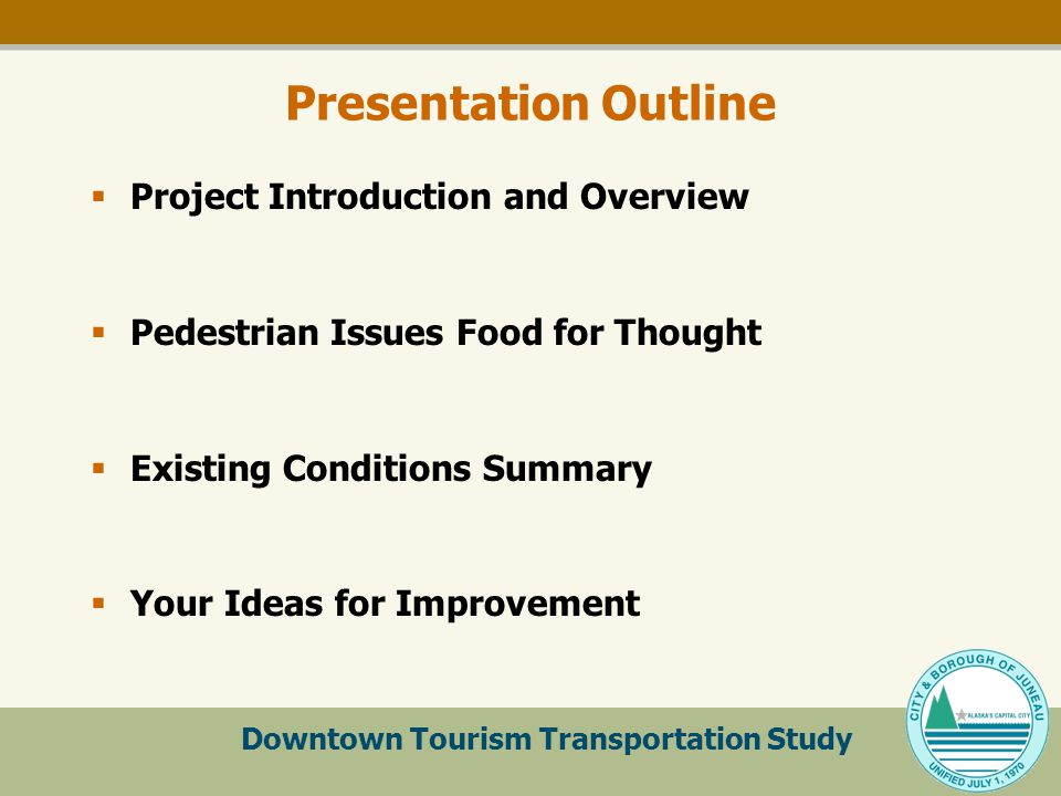 Downtown Tourism Transportation Study Presentation Outline  Project Introduction and Overview  Pedestrian Issues Food for Thought  Existing Conditions Summary  Your Ideas for Improvement