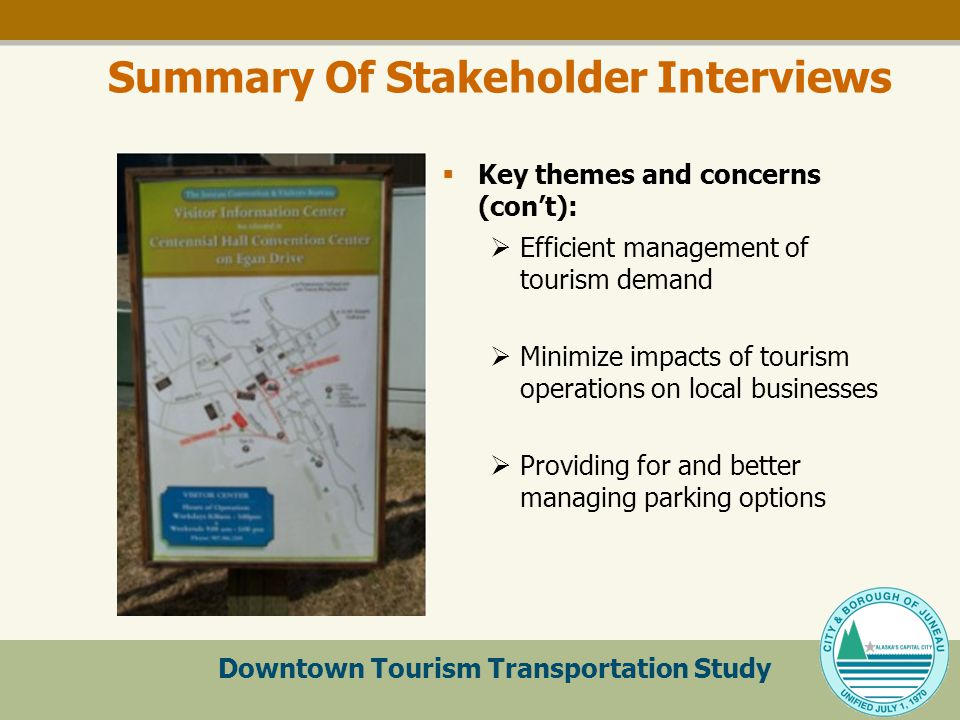 Downtown Tourism Transportation Study Summary Of Stakeholder Interviews  Key themes and concerns (con't):  Efficient management of tourism demand  Minimize impacts of tourism operations on local businesses  Providing for and better managing parking options