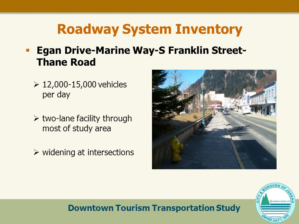 Downtown Tourism Transportation Study Roadway System Inventory  12,000-15,000 vehicles per day  two-lane facility through most of study area  widening at intersections  Egan Drive-Marine Way-S Franklin Street- Thane Road