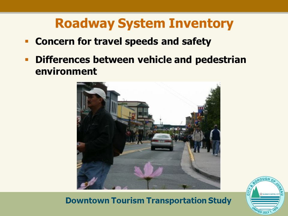 Downtown Tourism Transportation Study Roadway System Inventory  Concern for travel speeds and safety  Differences between vehicle and pedestrian environment