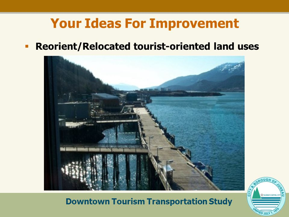 Downtown Tourism Transportation Study Your Ideas For Improvement  Reorient/Relocated tourist-oriented land uses