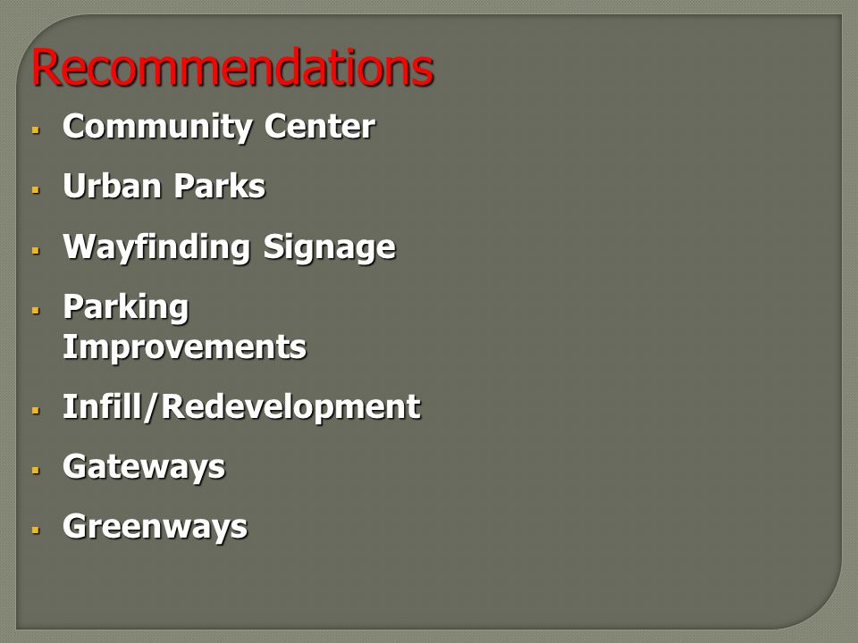 Recommendations  Community Center  Urban Parks  Wayfinding Signage  Parking Improvements  Infill/Redevelopment  Gateways  Greenways