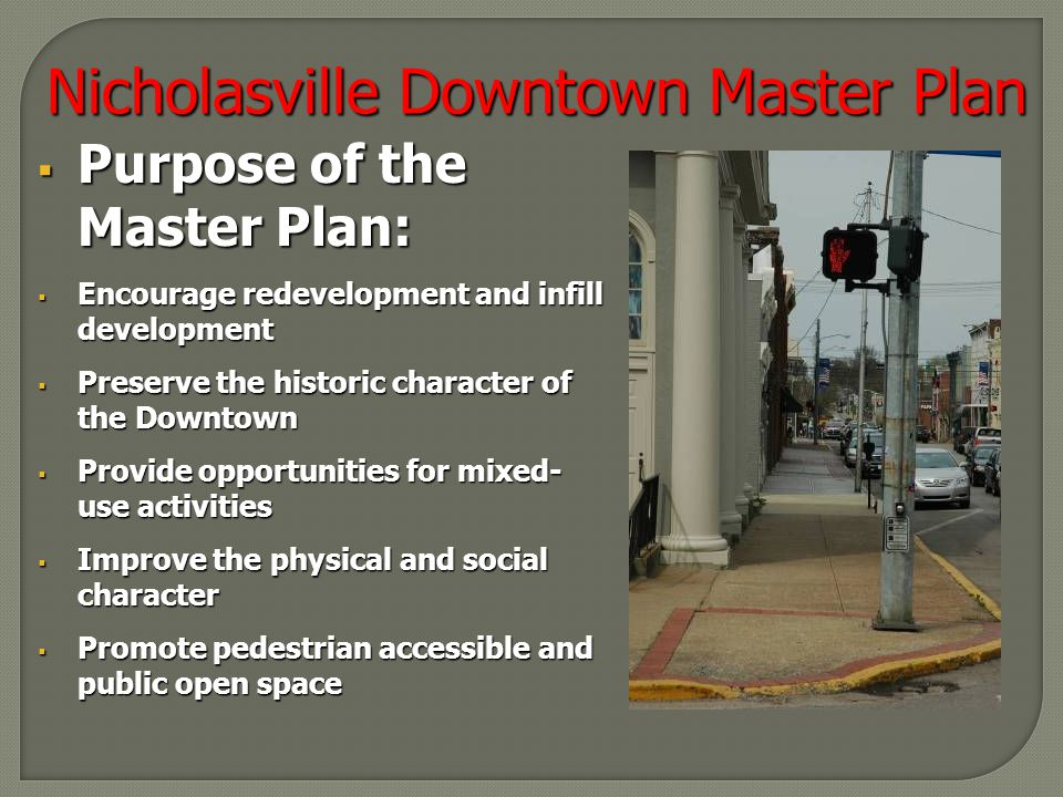 Nicholasville Downtown Master Plan  Purpose of the Master Plan:  Encourage redevelopment and infill development  Preserve the historic character of the Downtown  Provide opportunities for mixed- use activities  Improve the physical and social character  Promote pedestrian accessible and public open space