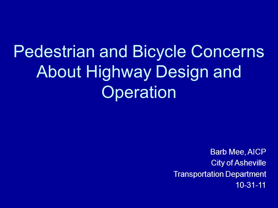 Pedestrian and Bicycle Concerns About Highway Design and Operation Barb Mee, AICP City of Asheville Transportation Department