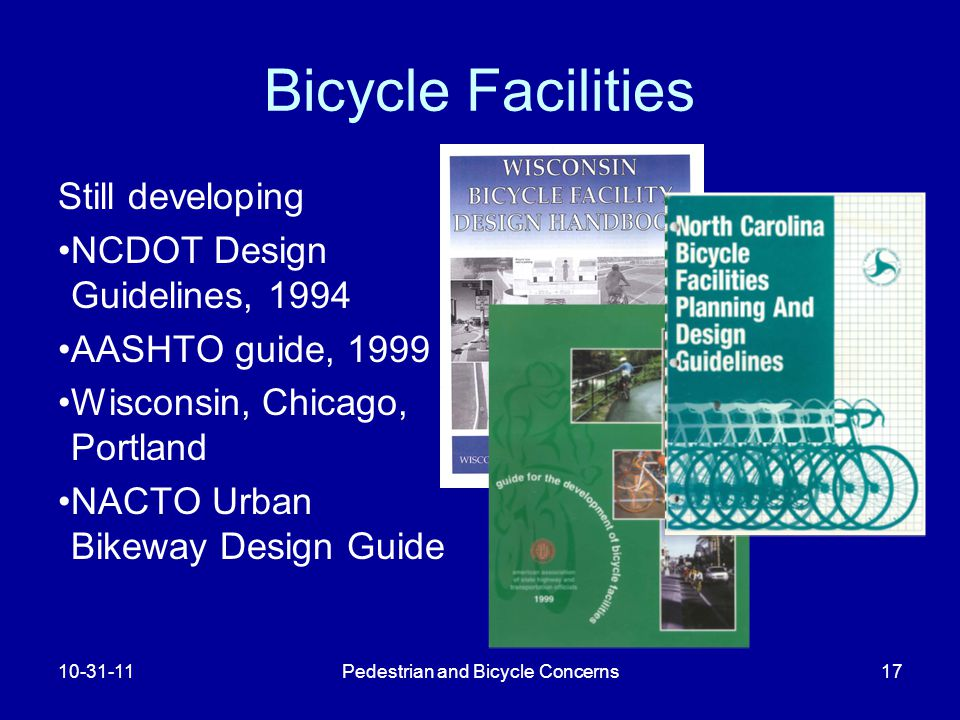 Pedestrian and Bicycle Concerns17 Bicycle Facilities Still developing NCDOT Design Guidelines, 1994 AASHTO guide, 1999 Wisconsin, Chicago, Portland NACTO Urban Bikeway Design Guide