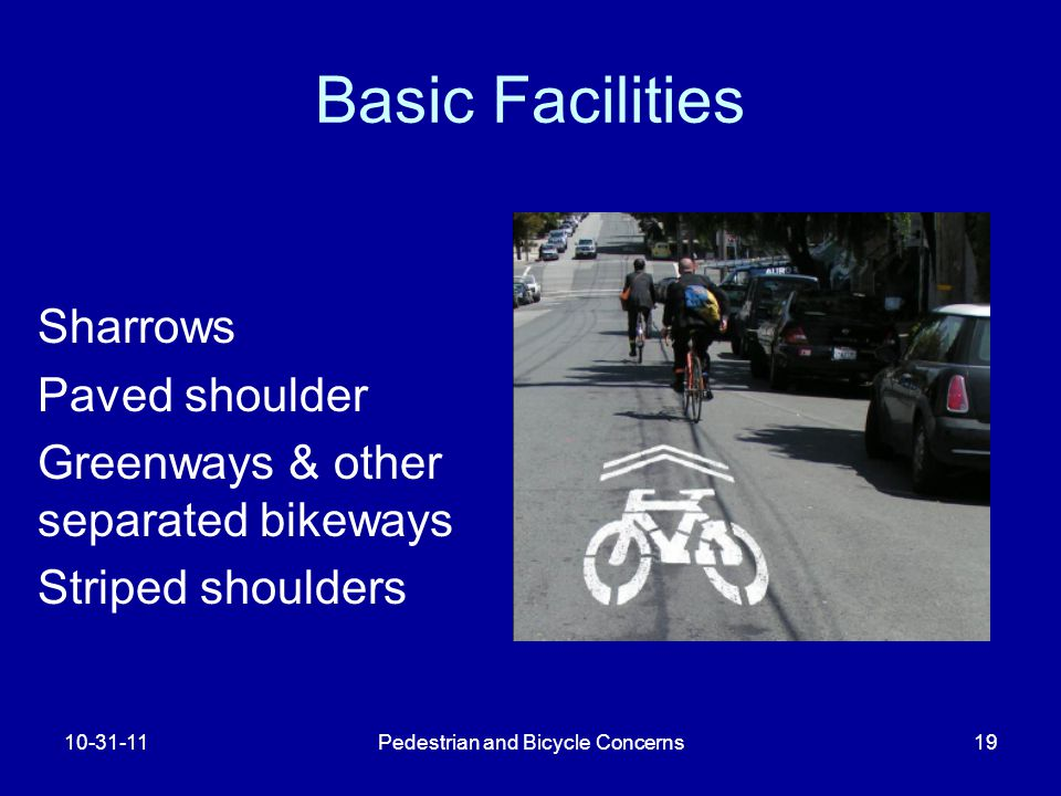 Pedestrian and Bicycle Concerns19 Basic Facilities Sharrows Paved shoulder Greenways & other separated bikeways Striped shoulders