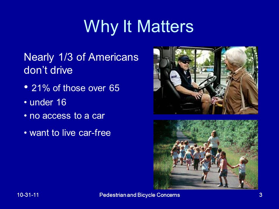 Pedestrian and Bicycle Concerns3 Why It Matters Nearly 1/3 of Americans don't drive 21% of those over 65 under 16 no access to a car want to live car-free