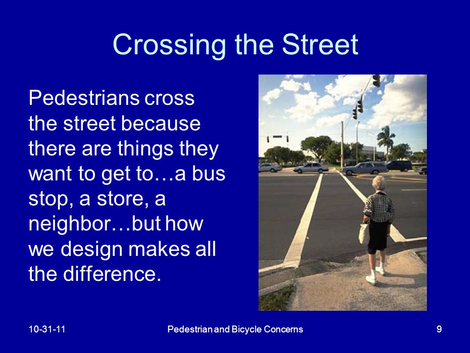 Pedestrian and Bicycle Concerns9 Crossing the Street Pedestrians cross the street because there are things they want to get to…a bus stop, a store, a neighbor…but how we design makes all the difference.