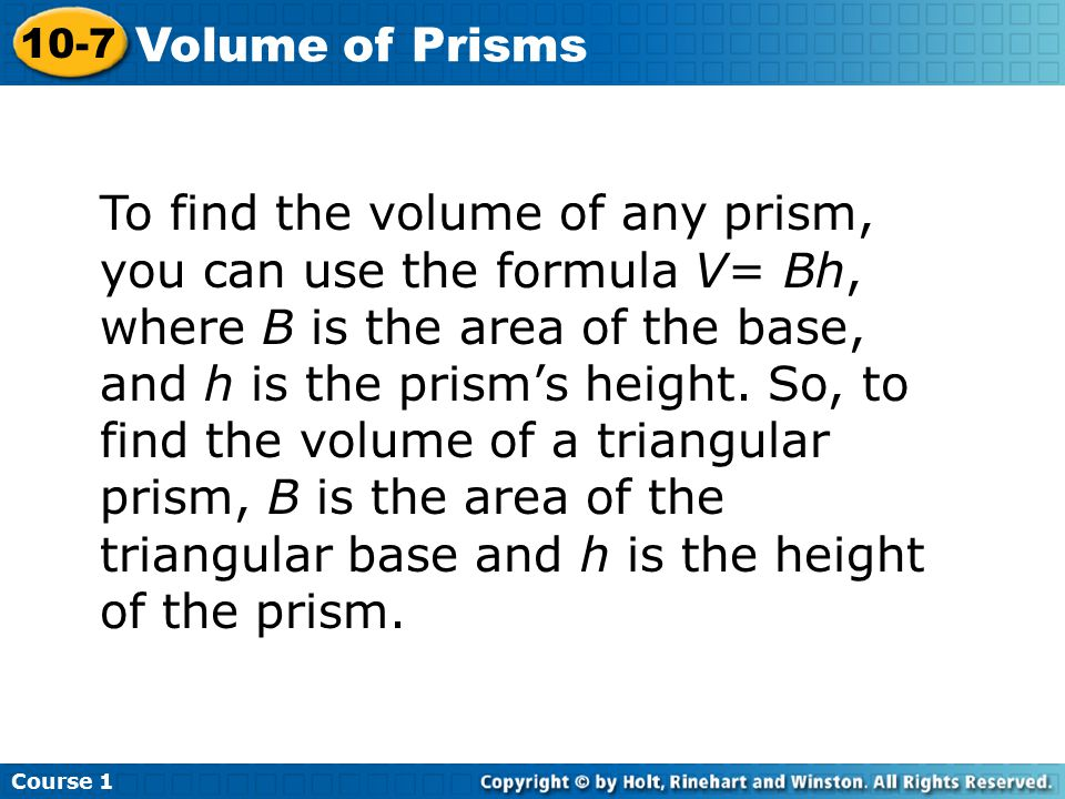 To find the volume of any prism, you can use the formula V= Bh, where B is the area of the base, and h is the prism's height.