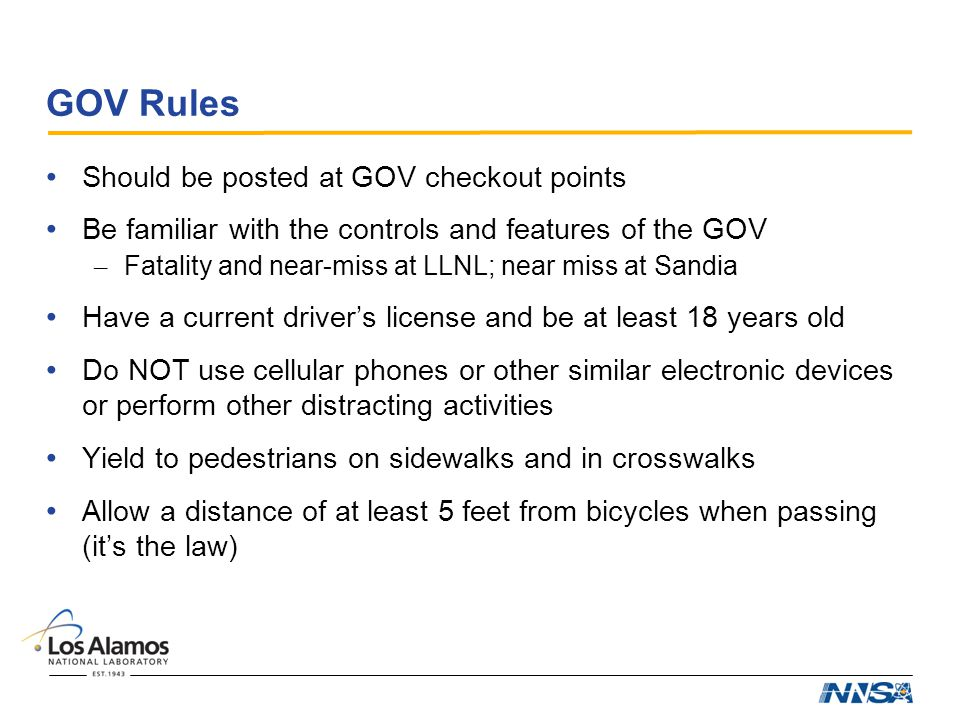 GOV Rules Should be posted at GOV checkout points Be familiar with the controls and features of the GOV – Fatality and near-miss at LLNL; near miss at Sandia Have a current driver's license and be at least 18 years old Do NOT use cellular phones or other similar electronic devices or perform other distracting activities Yield to pedestrians on sidewalks and in crosswalks Allow a distance of at least 5 feet from bicycles when passing (it's the law)
