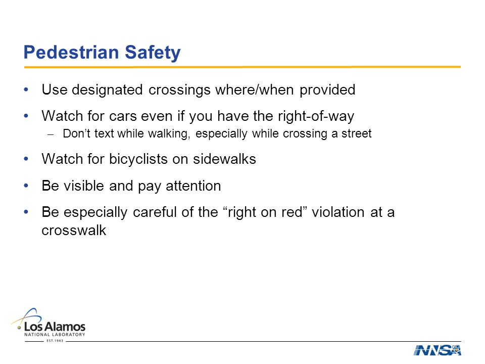 Pedestrian Safety Use designated crossings where/when provided Watch for cars even if you have the right-of-way – Don't text while walking, especially while crossing a street Watch for bicyclists on sidewalks Be visible and pay attention Be especially careful of the right on red violation at a crosswalk