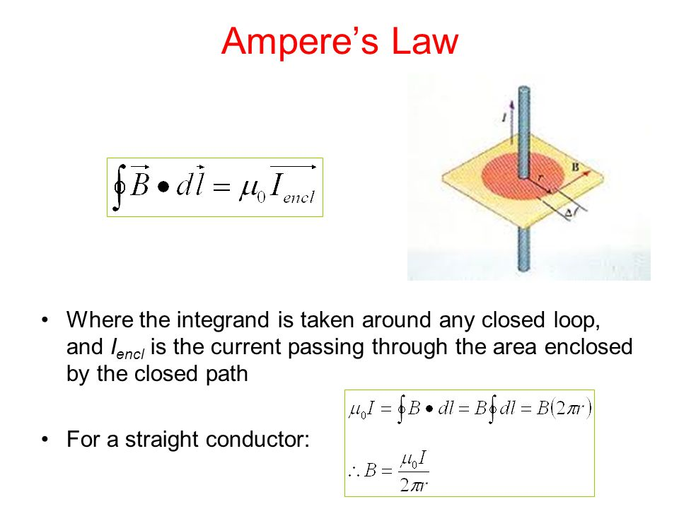 Ampere's Law Where the integrand is taken around any closed loop, and I encl is the current passing through the area enclosed by the closed path For a straight conductor: