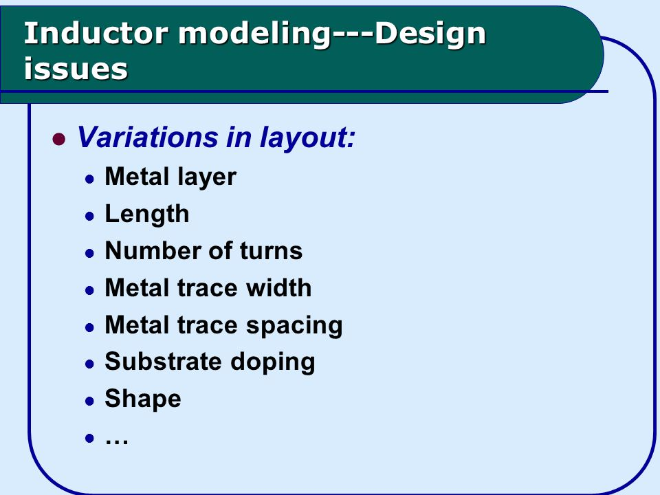 Inductor modeling---Design issues Variations in layout: Metal layer Length Number of turns Metal trace width Metal trace spacing Substrate doping Shape …