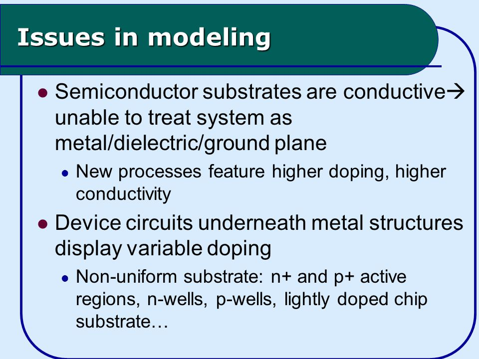 Issues in modeling Semiconductor substrates are conductive  unable to treat system as metal/dielectric/ground plane New processes feature higher doping, higher conductivity Device circuits underneath metal structures display variable doping Non-uniform substrate: n+ and p+ active regions, n-wells, p-wells, lightly doped chip substrate…