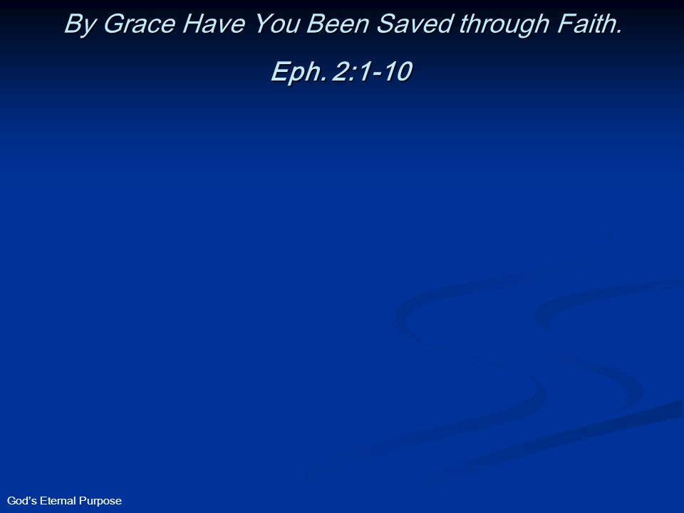 God's Eternal Purpose By Grace Have You Been Saved through Faith. Eph. 2:1-10