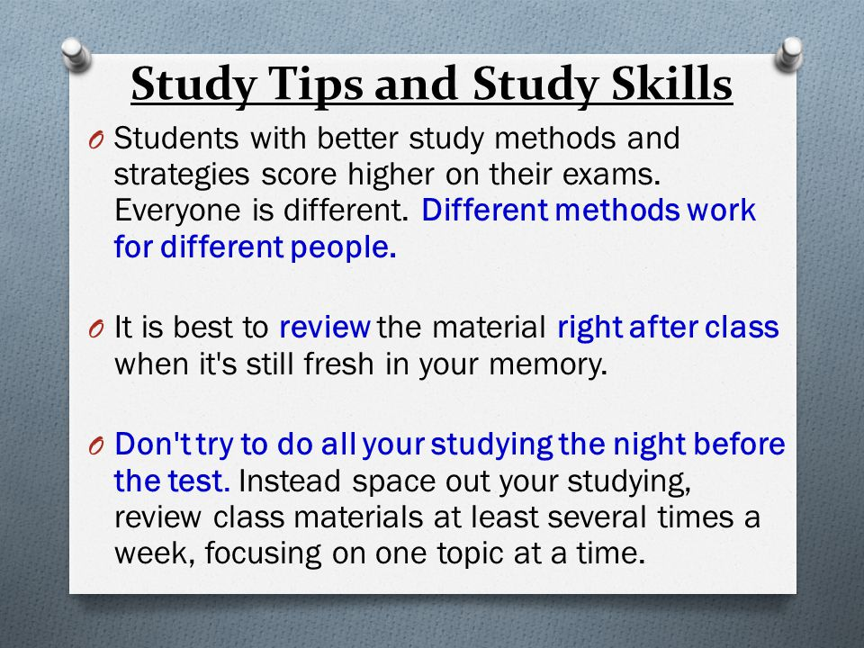 Study Tips and Study Skills O Students with better study methods and strategies score higher on their exams.