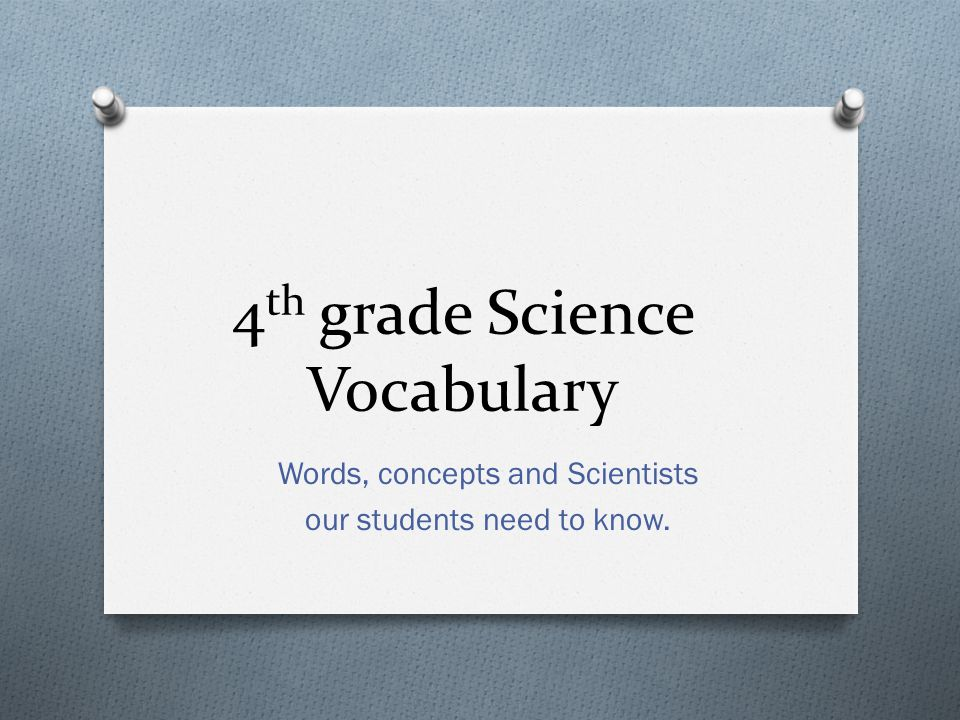 Words, concepts and Scientists our students need to know. 4 th grade Science Vocabulary