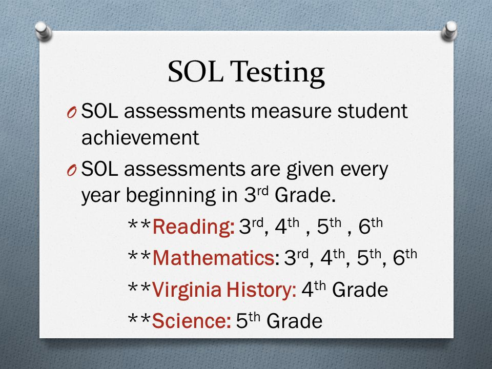 SOL Testing O SOL assessments measure student achievement O SOL assessments are given every year beginning in 3 rd Grade.