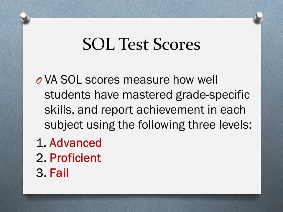 SOL Test Scores O VA SOL scores measure how well students have mastered grade-specific skills, and report achievement in each subject using the following three levels: 1.