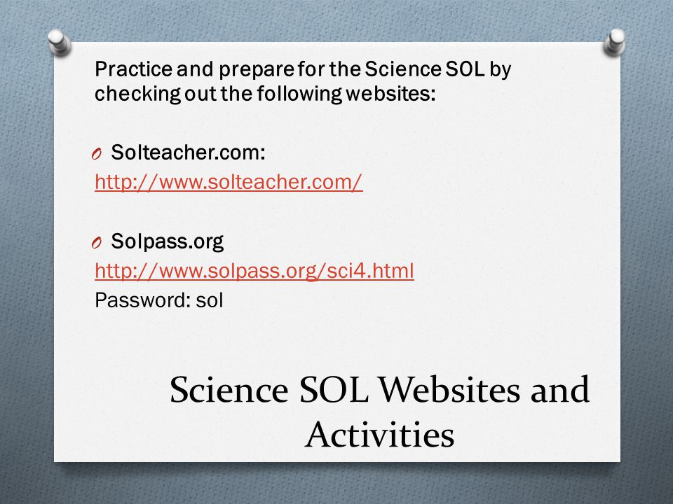 Science SOL Websites and Activities Practice and prepare for the Science SOL by checking out the following websites: O Solteacher.com:   O Solpass.org   Password: sol