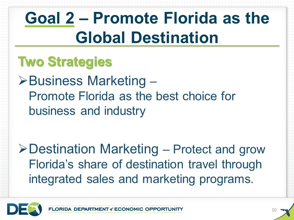 Goal 2 – Promote Florida as the Global Destination Two Strategies  Business Marketing – Promote Florida as the best choice for business and industry  Destination Marketing – Protect and grow Florida's share of destination travel through integrated sales and marketing programs.