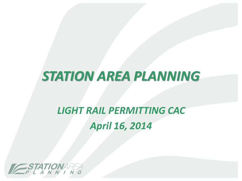STATION AREA PLANNING LIGHT RAIL PERMITTING CAC April 16, 2014