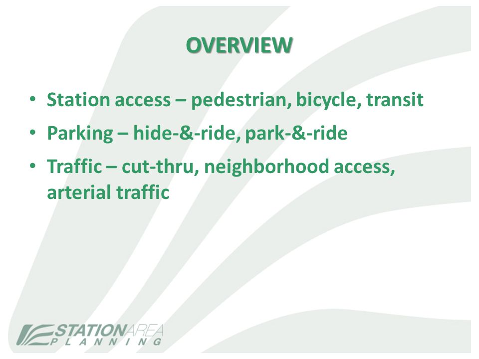 OVERVIEW Station access – pedestrian, bicycle, transit Parking – hide-&-ride, park-&-ride Traffic – cut-thru, neighborhood access, arterial traffic