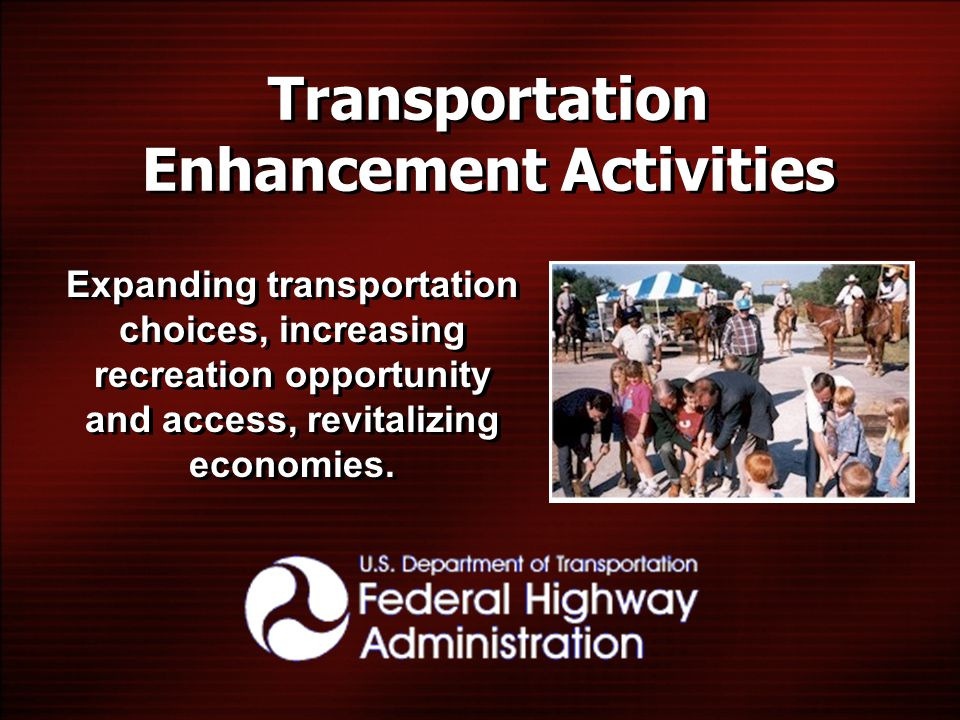Transportation Enhancement Activities Expanding transportation choices, increasing recreation opportunity and access, revitalizing economies.