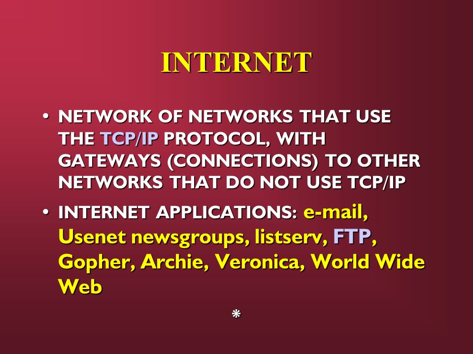 INTERNET NETWORK OF NETWORKS THAT USE THE TCP/IP PROTOCOL, WITH GATEWAYS (CONNECTIONS) TO OTHER NETWORKS THAT DO NOT USE TCP/IP NETWORK OF NETWORKS THAT USE THE TCP/IP PROTOCOL, WITH GATEWAYS (CONNECTIONS) TO OTHER NETWORKS THAT DO NOT USE TCP/IP INTERNET APPLICATIONS:  , Usenet newsgroups, listserv, FTP, Gopher, Archie, Veronica, World Wide Web INTERNET APPLICATIONS:  , Usenet newsgroups, listserv, FTP, Gopher, Archie, Veronica, World Wide Web*