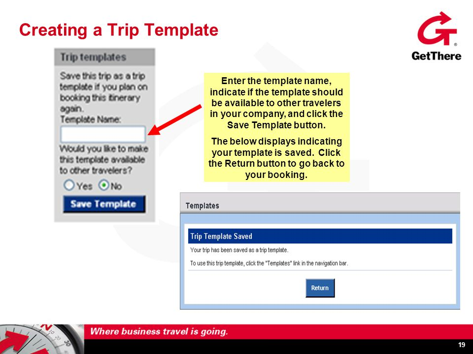 19 Creating a Trip Template Enter the template name, indicate if the template should be available to other travelers in your company, and click the Save Template button.