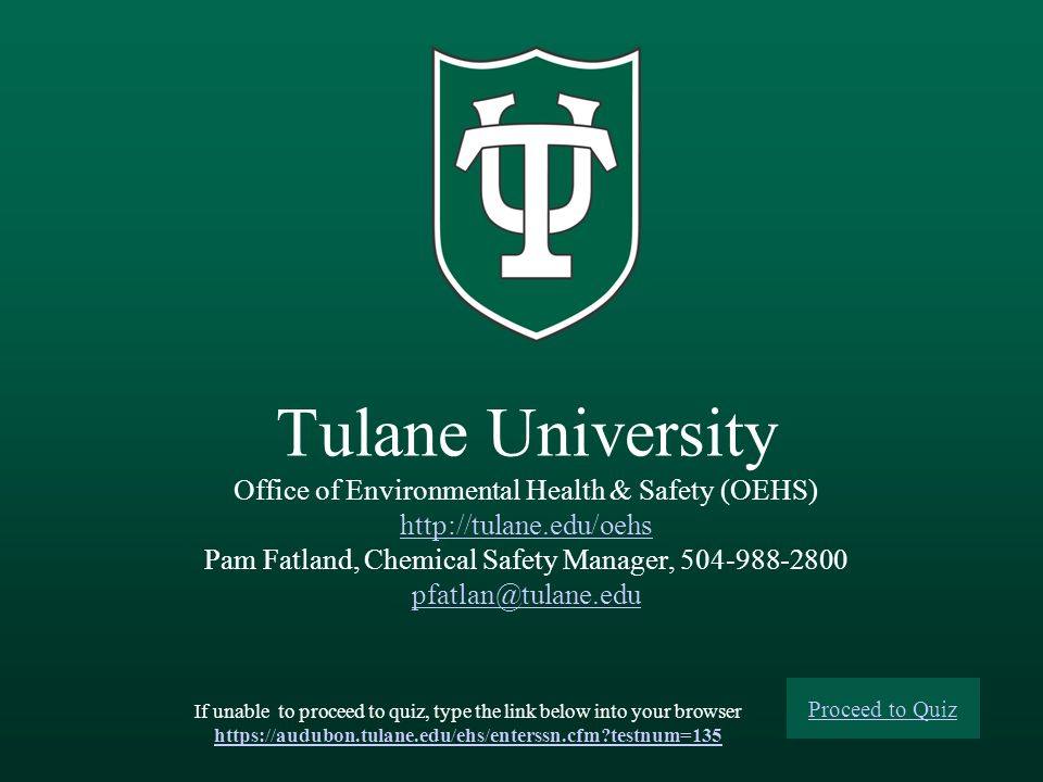 Tulane University Office of Environmental Health & Safety (OEHS)   Pam Fatland, Chemical Safety Manager, If unable to proceed to quiz, type the link below into your browser   testnum=135 Proceed to Quiz