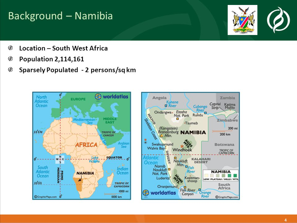 4 Background – Namibia Location – South West Africa Population 2,114,161 Sparsely Populated - 2 persons/sq km