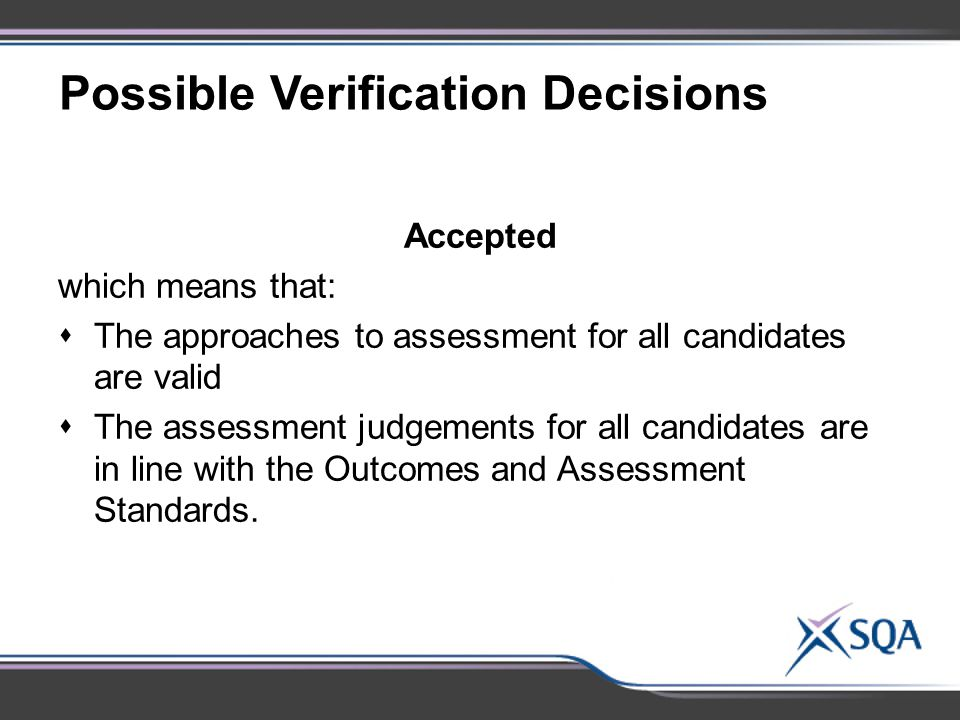 Possible Verification Decisions Accepted which means that:  The approaches to assessment for all candidates are valid  The assessment judgements for all candidates are in line with the Outcomes and Assessment Standards.