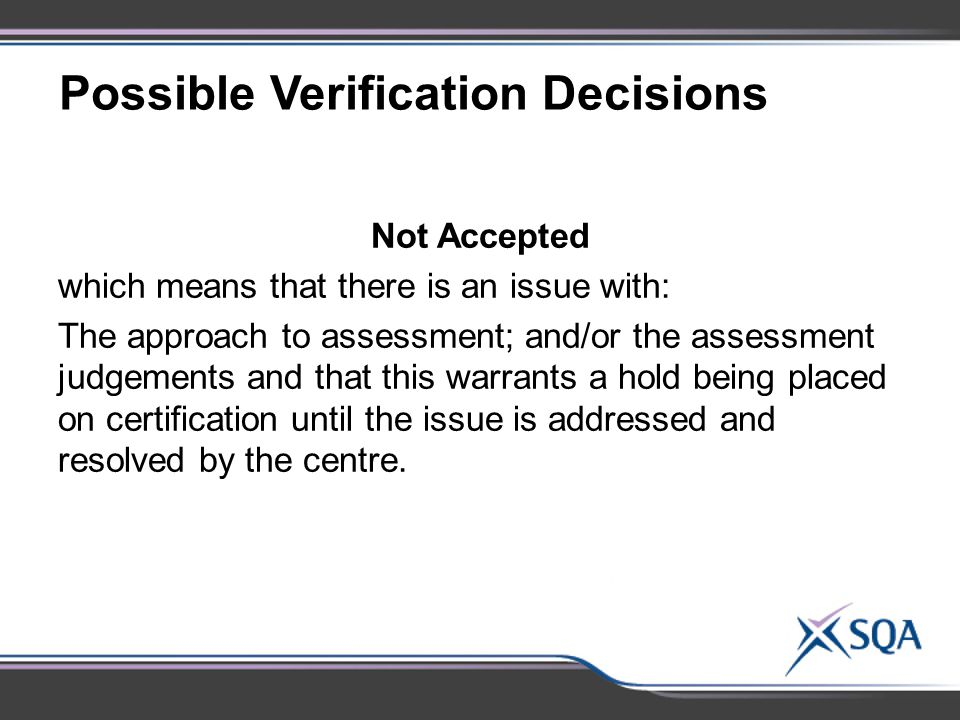 Possible Verification Decisions Not Accepted which means that there is an issue with: The approach to assessment; and/or the assessment judgements and that this warrants a hold being placed on certification until the issue is addressed and resolved by the centre.