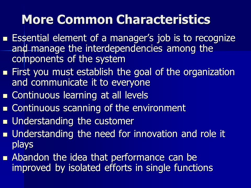 More Common Characteristics Essential element of a manager's job is to recognize and manage the interdependencies among the components of the system Essential element of a manager's job is to recognize and manage the interdependencies among the components of the system First you must establish the goal of the organization and communicate it to everyone First you must establish the goal of the organization and communicate it to everyone Continuous learning at all levels Continuous learning at all levels Continuous scanning of the environment Continuous scanning of the environment Understanding the customer Understanding the customer Understanding the need for innovation and role it plays Understanding the need for innovation and role it plays Abandon the idea that performance can be improved by isolated efforts in single functions Abandon the idea that performance can be improved by isolated efforts in single functions