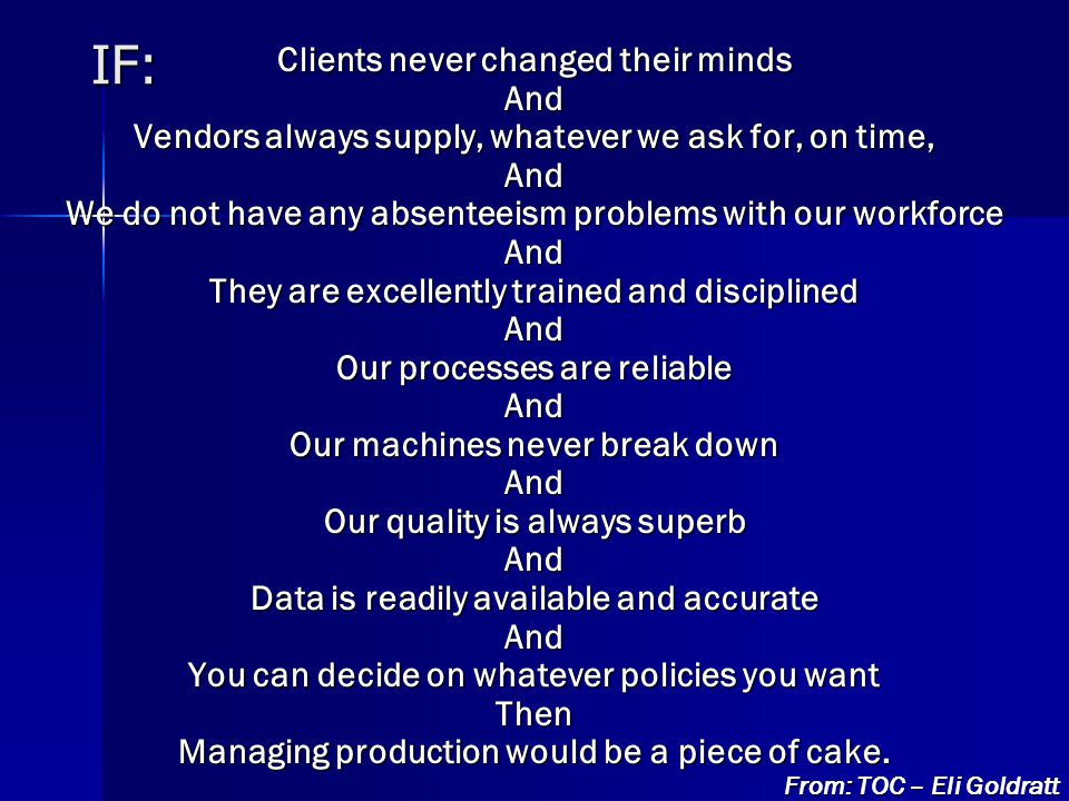 IF: Clients never changed their minds And Vendors always supply, whatever we ask for, on time, And We do not have any absenteeism problems with our workforce And They are excellently trained and disciplined And Our processes are reliable And Our machines never break down And Our quality is always superb And Data is readily available and accurate And You can decide on whatever policies you want Then Managing production would be a piece of cake.