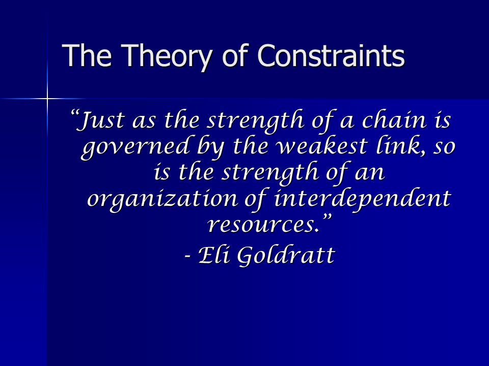 The Theory of Constraints Just as the strength of a chain is governed by the weakest link, so is the strength of an organization of interdependent resources. - Eli Goldratt