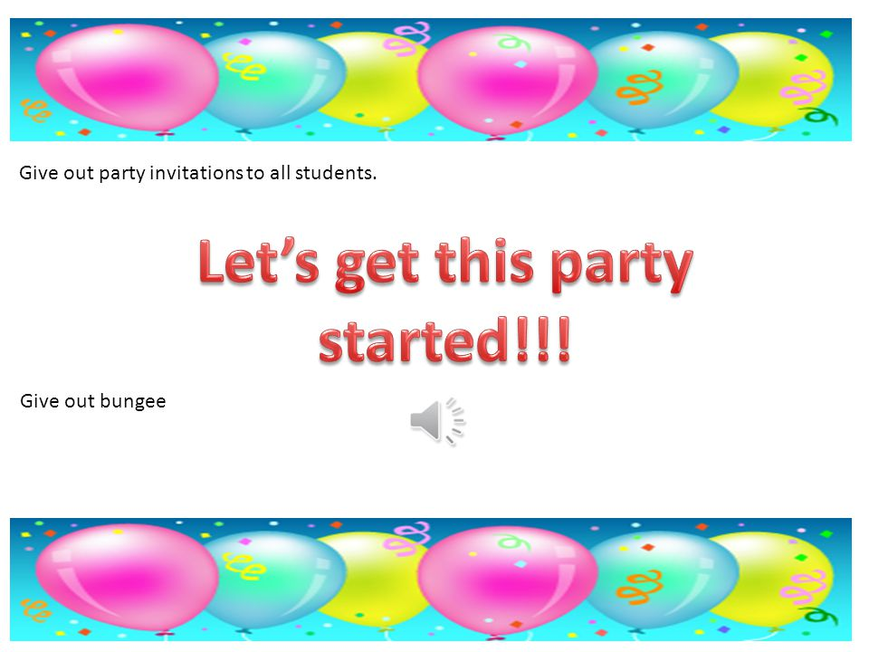 PARTY TIME!!!. You will need: Party invitations for all students ...