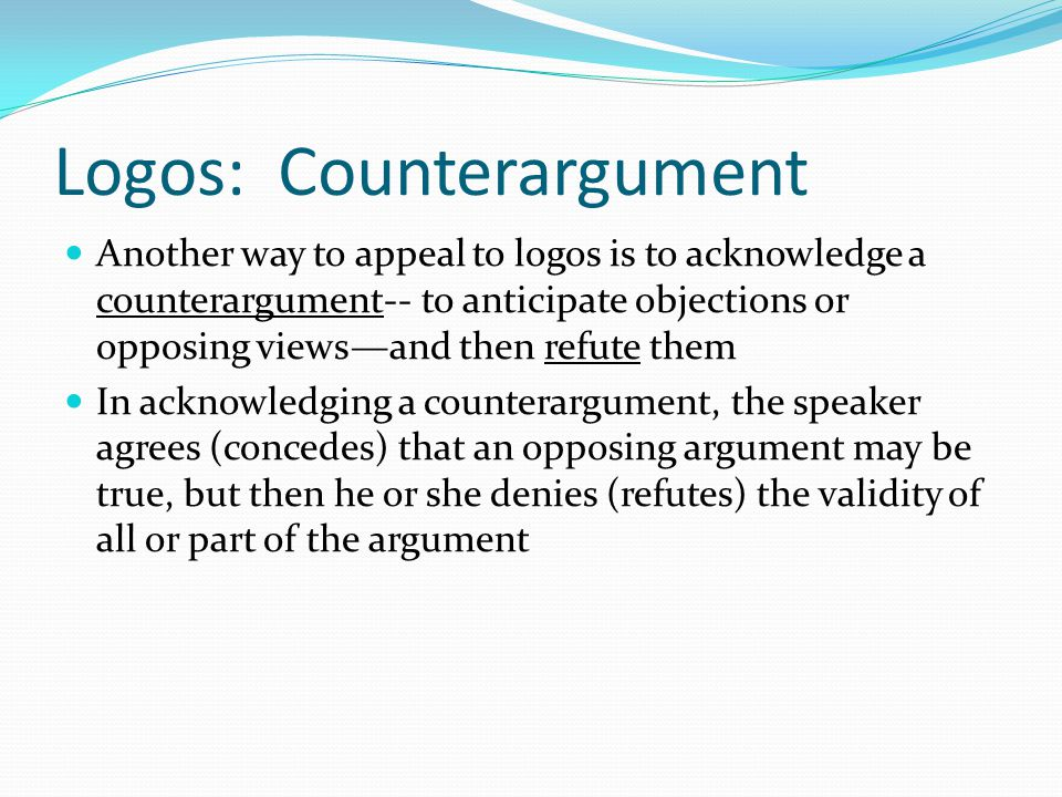 Logos: Counterargument Another way to appeal to logos is to acknowledge a counterargument-- to anticipate objections or opposing views—and then refute them In acknowledging a counterargument, the speaker agrees (concedes) that an opposing argument may be true, but then he or she denies (refutes) the validity of all or part of the argument